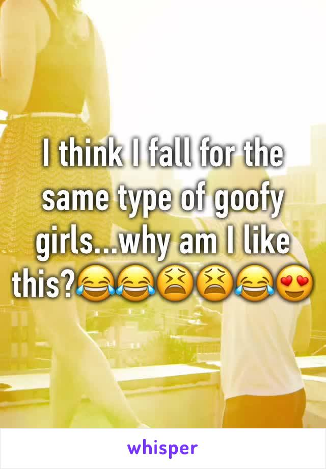 I think I fall for the same type of goofy girls...why am I like this?😂😂😫😫😂😍