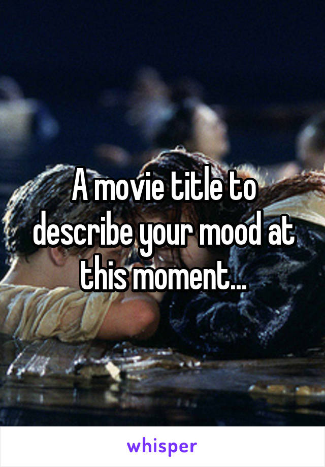 A movie title to describe your mood at this moment...
