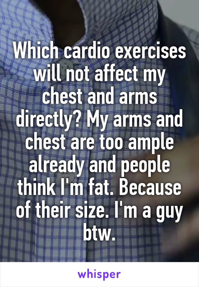 Which cardio exercises will not affect my chest and arms directly? My arms and chest are too ample already and people think I'm fat. Because of their size. I'm a guy btw.