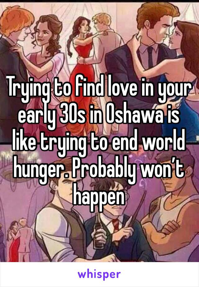 Trying to find love in your  early 30s in Oshawa is like trying to end world hunger. Probably won't happen