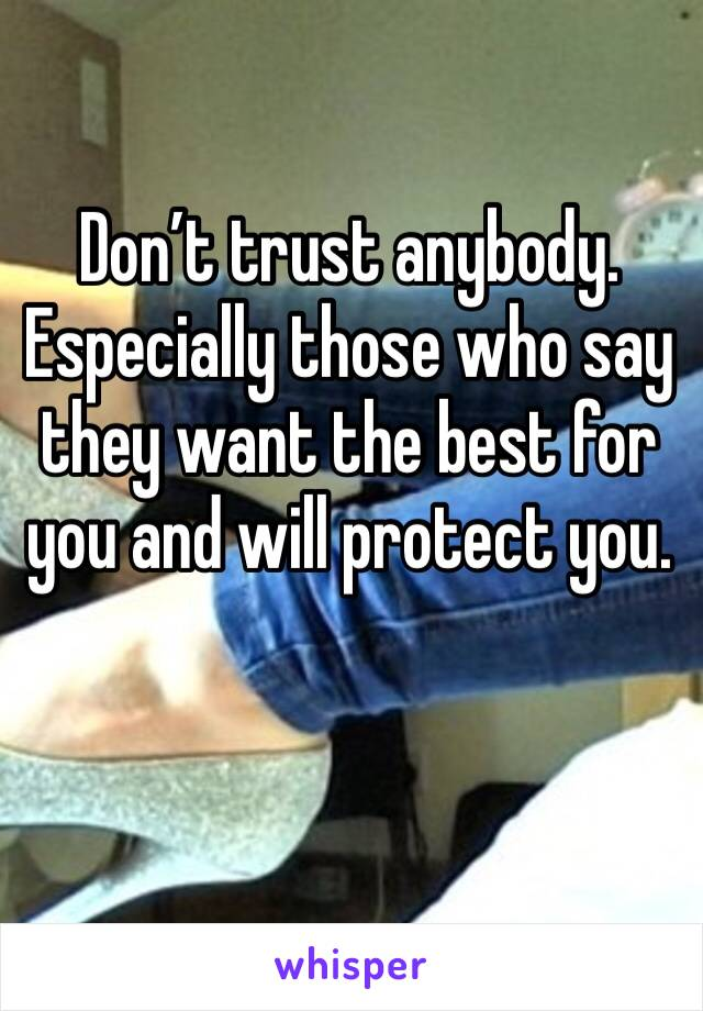 Don't trust anybody. Especially those who say they want the best for you and will protect you.