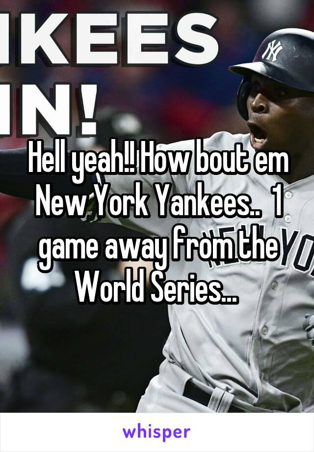 Hell yeah!! How bout em New York Yankees..  1 game away from the World Series...