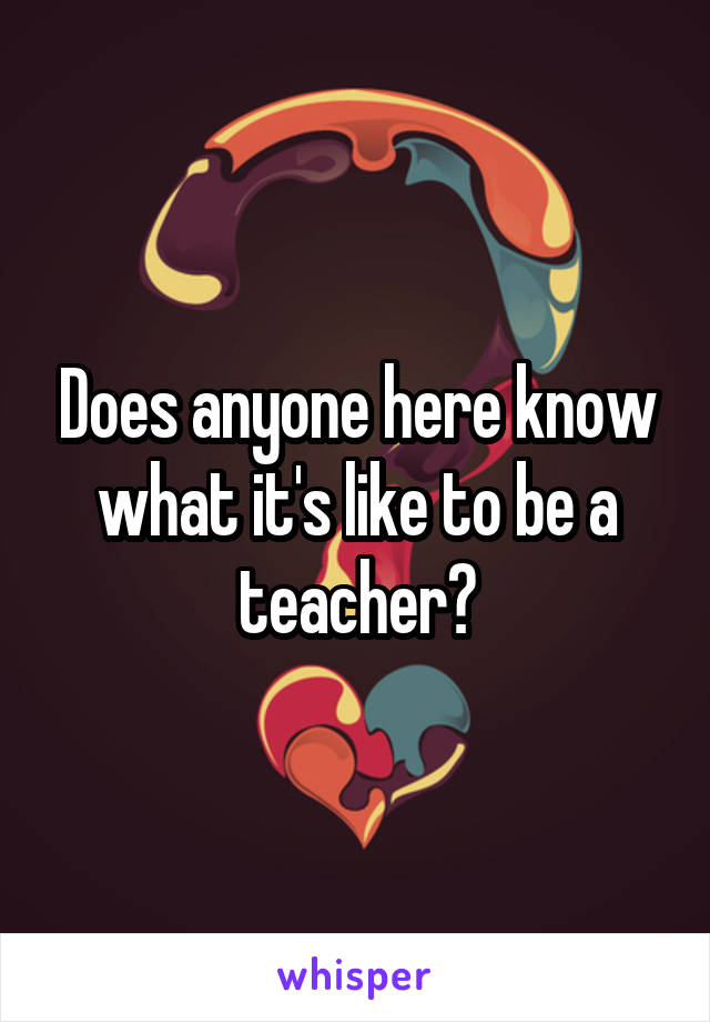 Does anyone here know what it's like to be a teacher?