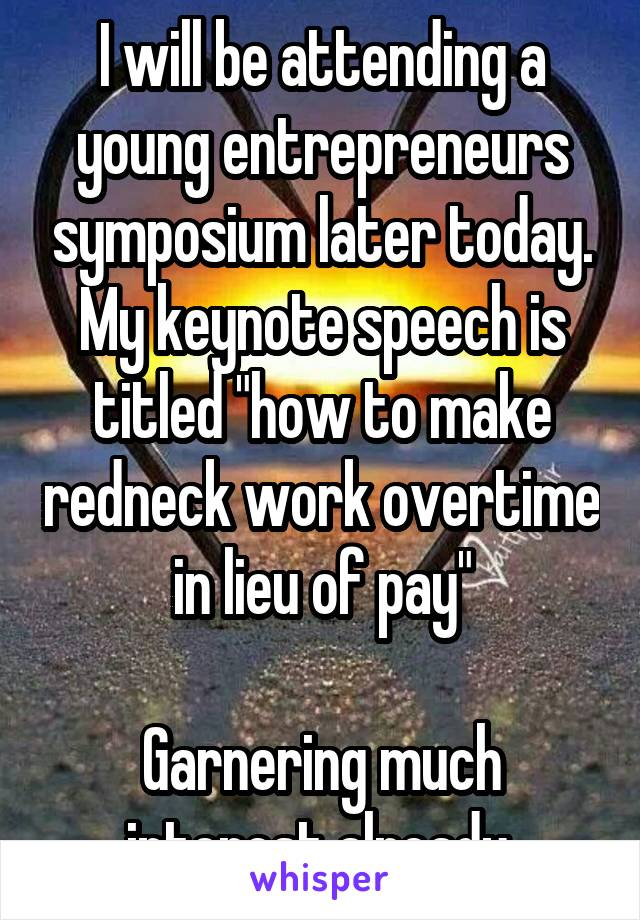 "I will be attending a young entrepreneurs symposium later today. My keynote speech is titled ""how to make redneck work overtime in lieu of pay""  Garnering much interest already."