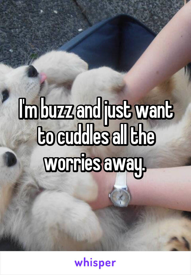 I'm buzz and just want to cuddles all the worries away.
