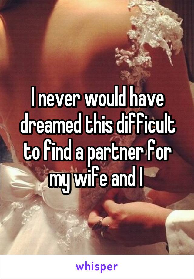 I never would have dreamed this difficult to find a partner for my wife and I