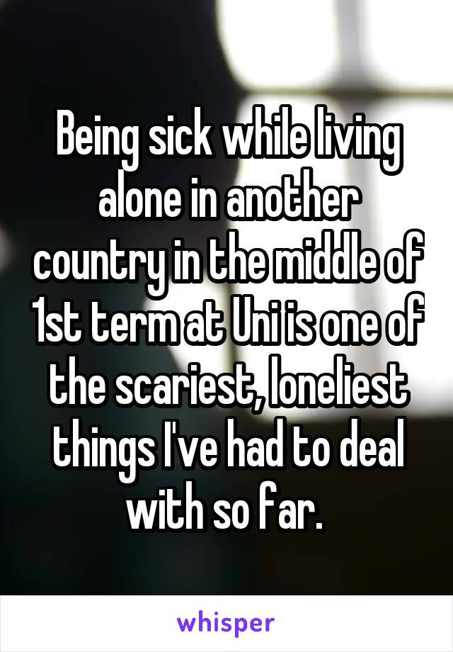Being sick while living alone in another country in the middle of 1st term at Uni is one of the scariest, loneliest things I've had to deal with so far.
