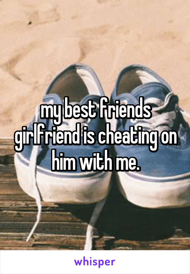 my best friends girlfriend is cheating on him with me.