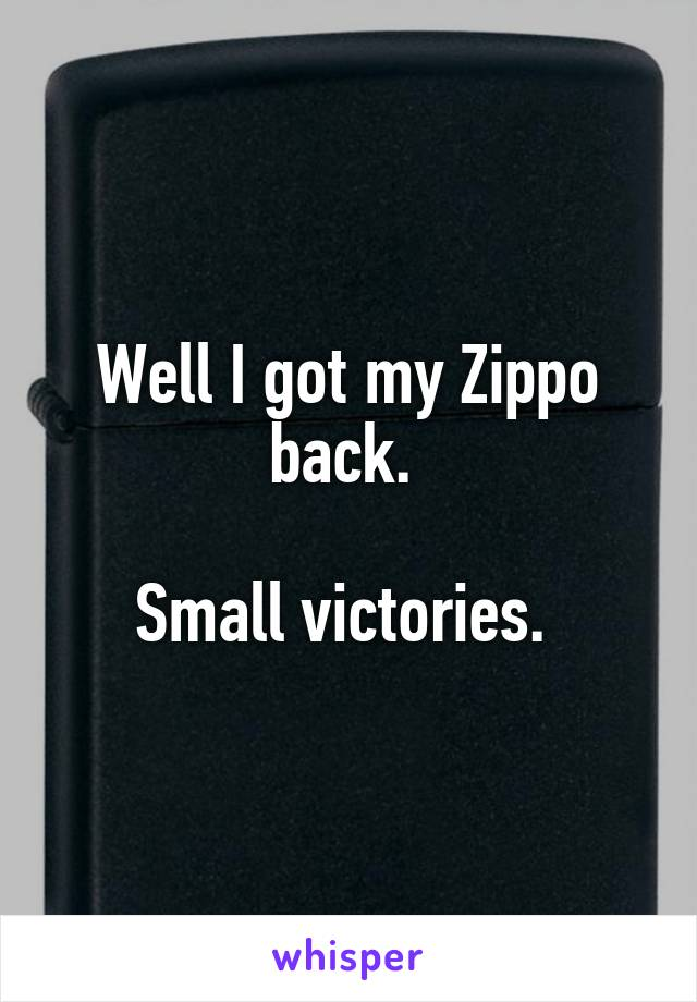 Well I got my Zippo back.   Small victories.