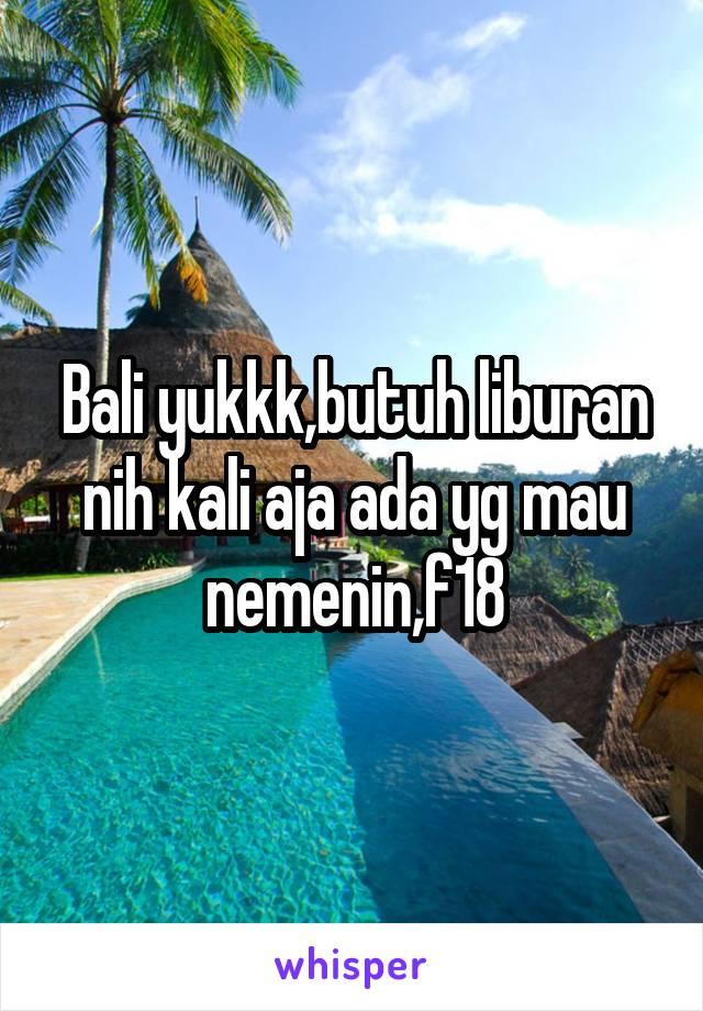 Bali yukkk,butuh liburan nih kali aja ada yg mau nemenin,f18