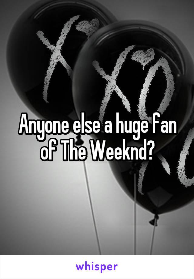Anyone else a huge fan of The Weeknd?