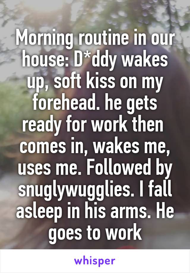 Morning routine in our house: D*ddy wakes up, soft kiss on my forehead. he gets ready for work then  comes in, wakes me, uses me. Followed by snuglywugglies. I fall asleep in his arms. He goes to work