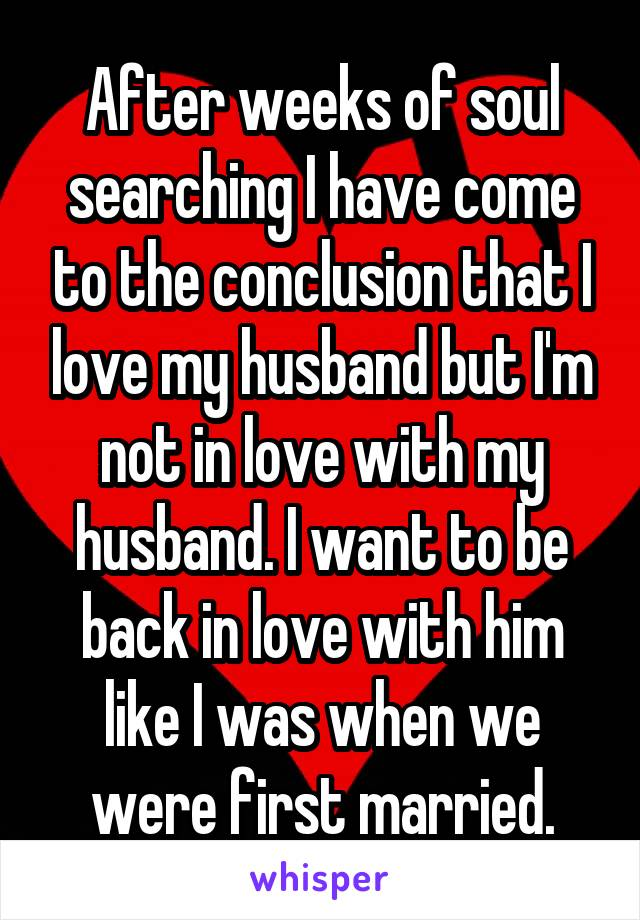 After weeks of soul searching I have come to the conclusion that I love my husband but I'm not in love with my husband. I want to be back in love with him like I was when we were first married.