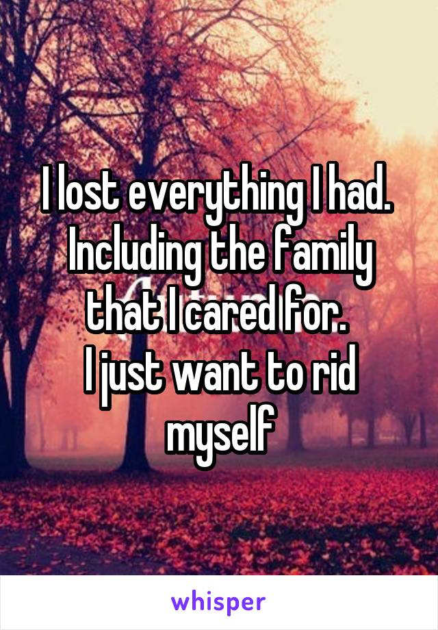 I lost everything I had.  Including the family that I cared for.  I just want to rid myself