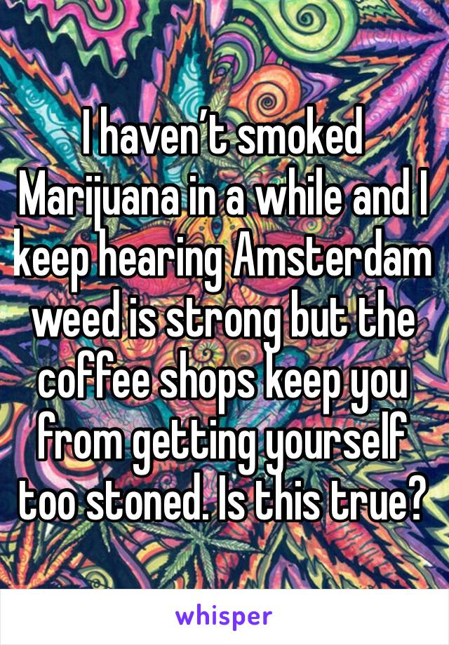 I haven't smoked Marijuana in a while and I keep hearing Amsterdam weed is strong but the coffee shops keep you from getting yourself too stoned. Is this true?