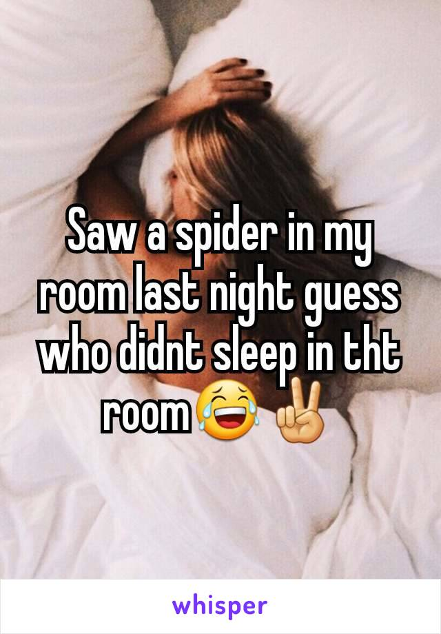 Saw a spider in my room last night guess who didnt sleep in tht room😂✌