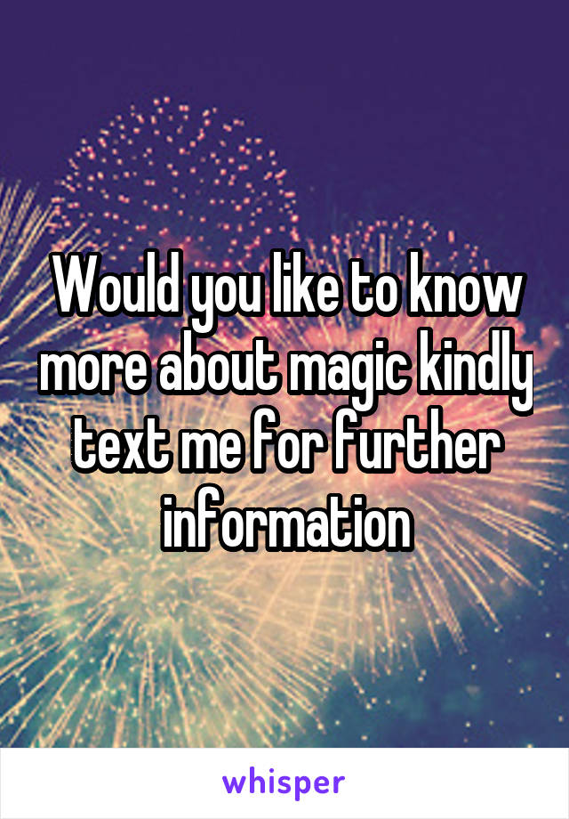 Would you like to know more about magic kindly text me for further information