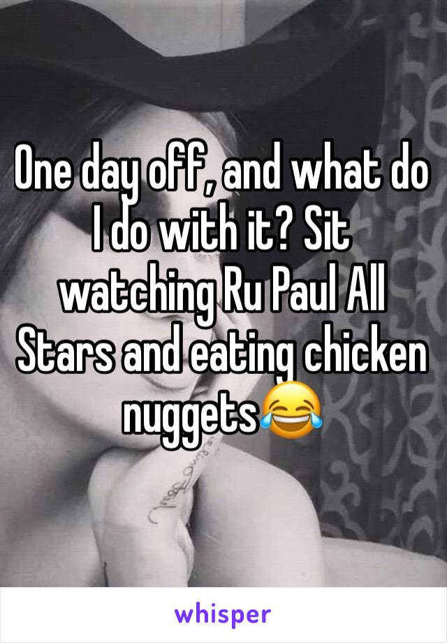 One day off, and what do I do with it? Sit watching Ru Paul All Stars and eating chicken nuggets😂