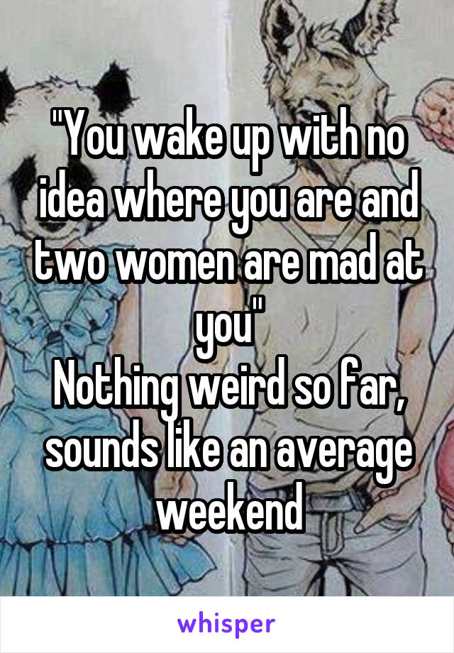 """You wake up with no idea where you are and two women are mad at you"" Nothing weird so far, sounds like an average weekend"