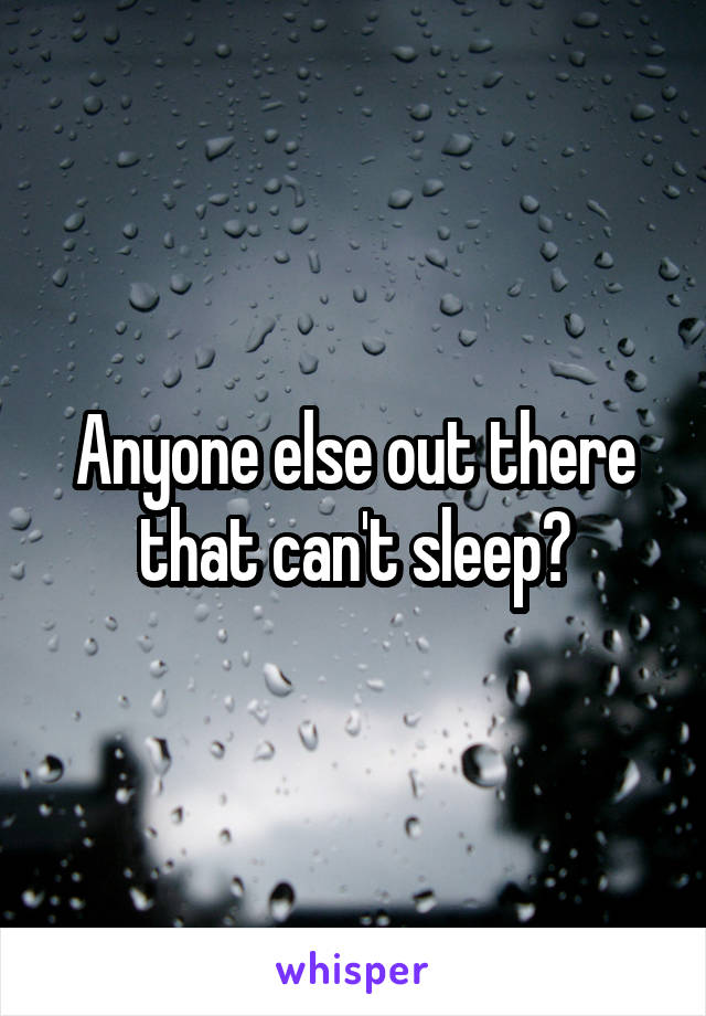 Anyone else out there that can't sleep?