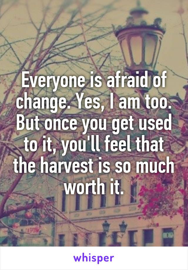 Everyone is afraid of change. Yes, I am too. But once you get used to it, you'll feel that the harvest is so much worth it.