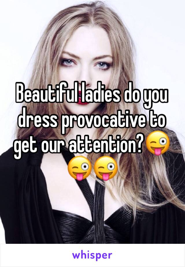 Beautiful ladies do you dress provocative to get our attention?😜😜😜