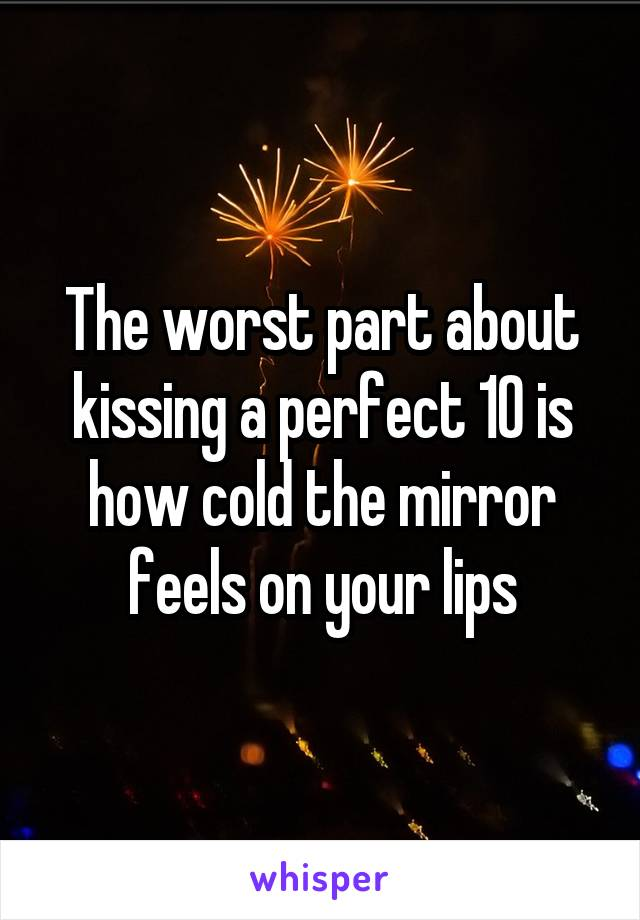 The worst part about kissing a perfect 10 is how cold the mirror feels on your lips