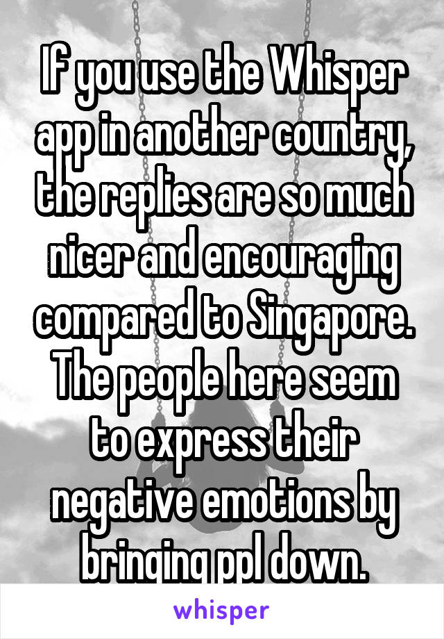 If you use the Whisper app in another country, the replies are so much nicer and encouraging compared to Singapore. The people here seem to express their negative emotions by bringing ppl down.