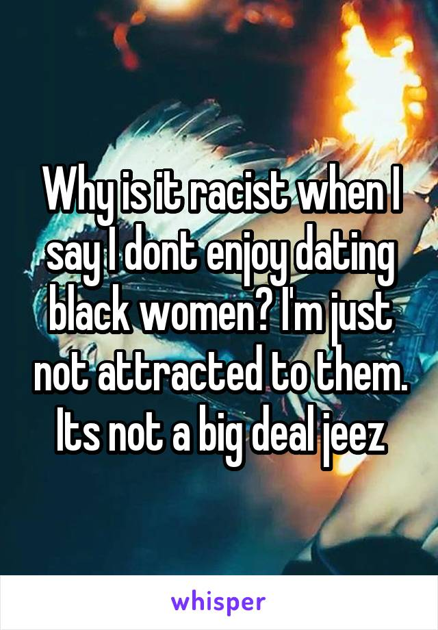 Why is it racist when I say I dont enjoy dating black women? I'm just not attracted to them. Its not a big deal jeez