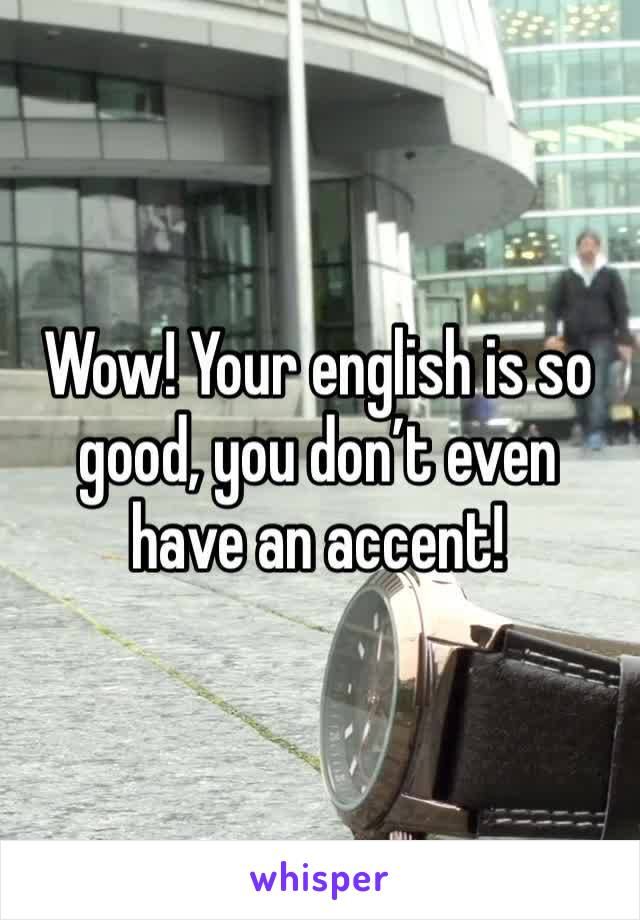 Wow! Your english is so good, you don't even have an accent!