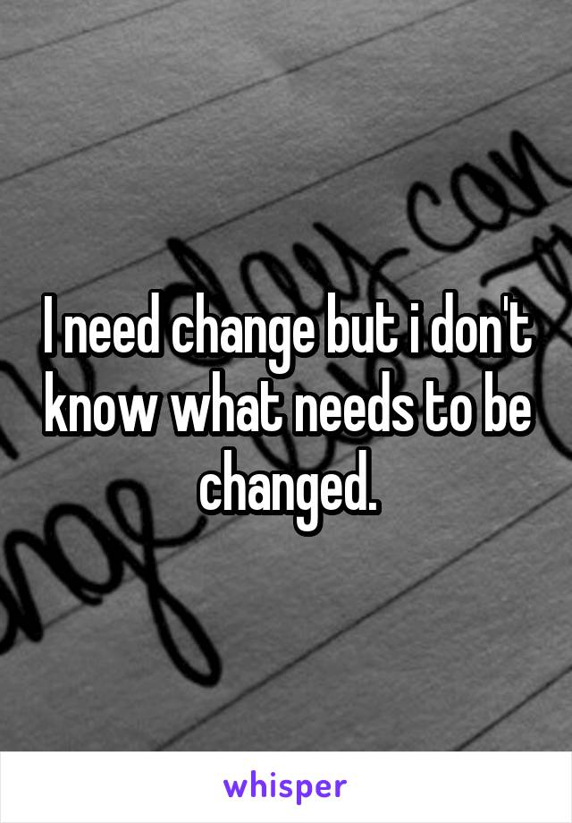 I need change but i don't know what needs to be changed.