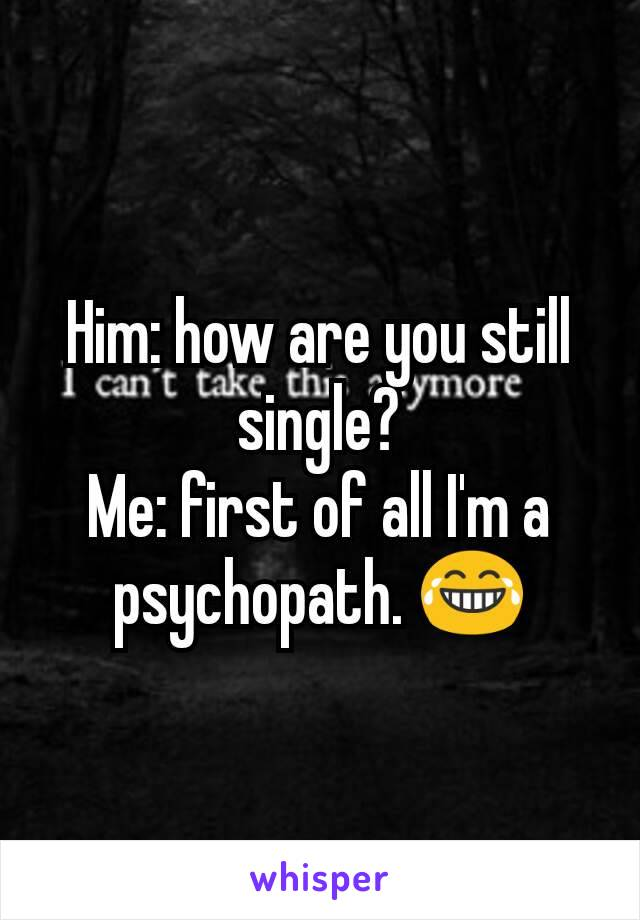 Him: how are you still single? Me: first of all I'm a psychopath. 😂