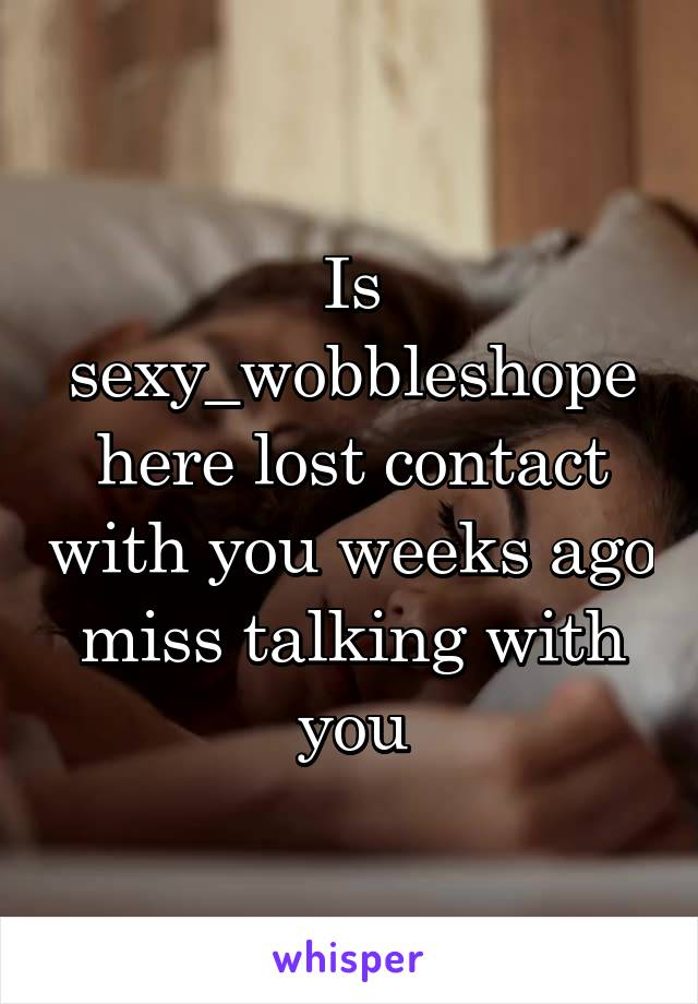 Is sexy_wobbleshope here lost contact with you weeks ago miss talking with you