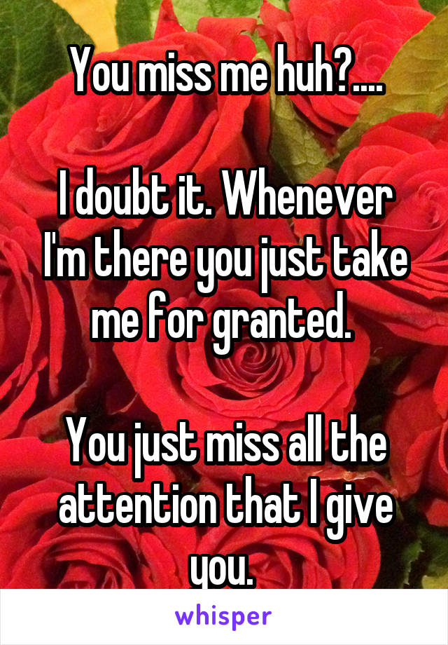 You miss me huh?....  I doubt it. Whenever I'm there you just take me for granted.   You just miss all the attention that I give you.