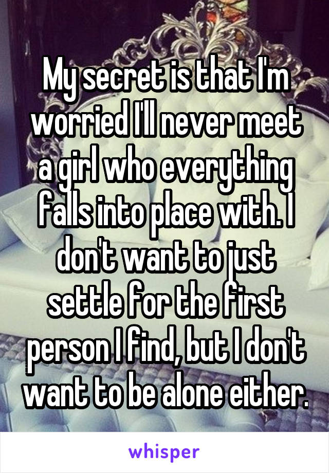 My secret is that I'm worried I'll never meet a girl who everything falls into place with. I don't want to just settle for the first person I find, but I don't want to be alone either.