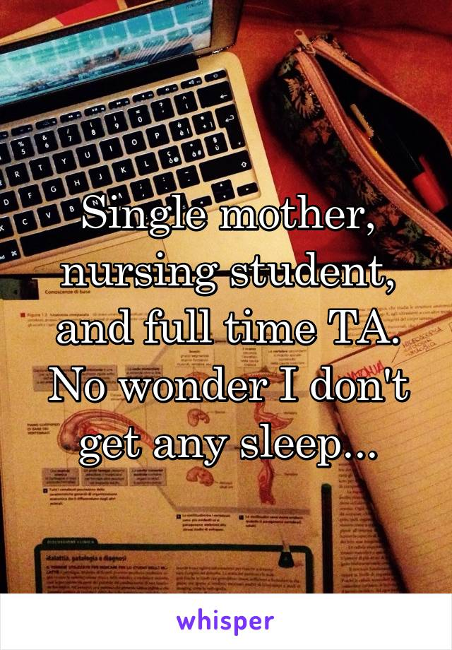 Single mother, nursing student, and full time TA. No wonder I don't get any sleep...