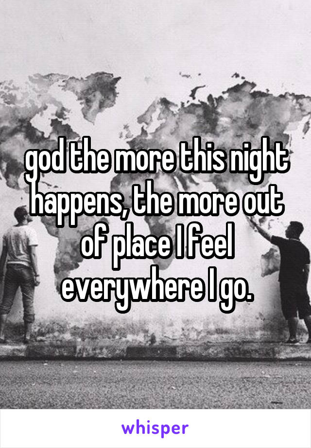 god the more this night happens, the more out of place I feel everywhere I go.