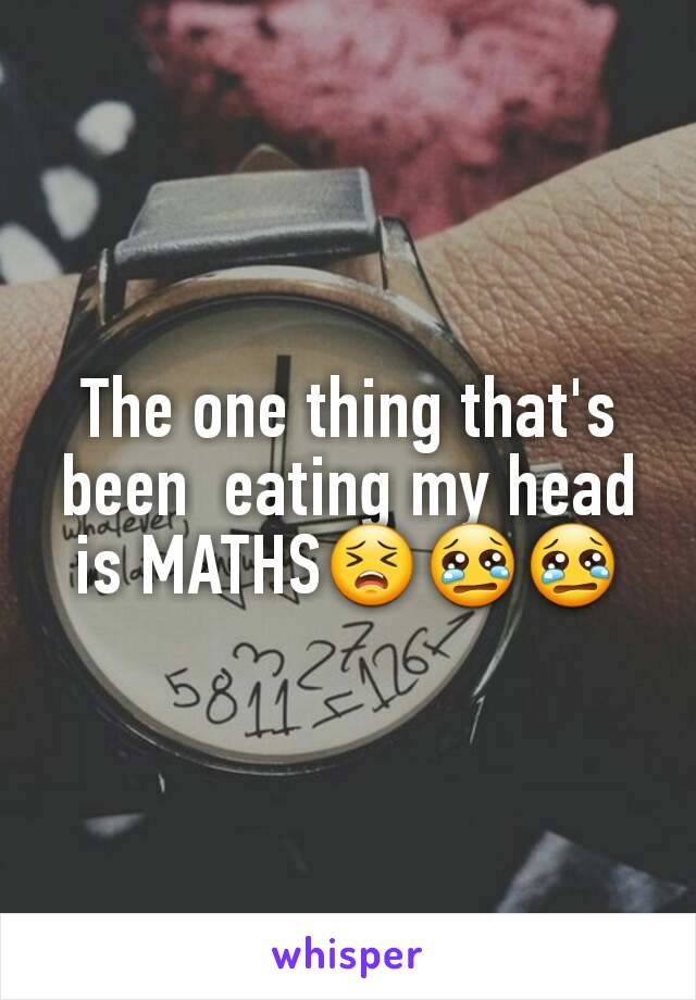 The one thing that's been  eating my head is MATHS😣😢😢