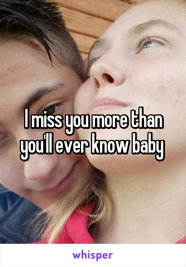 I miss you more than you'll ever know baby