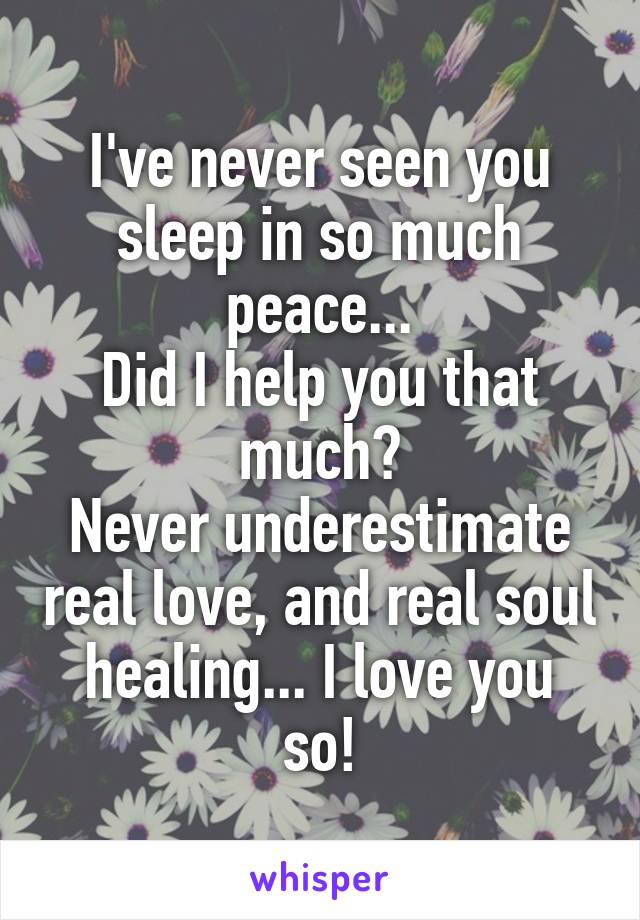 I've never seen you sleep in so much peace... Did I help you that much? Never underestimate real love, and real soul healing... I love you so!