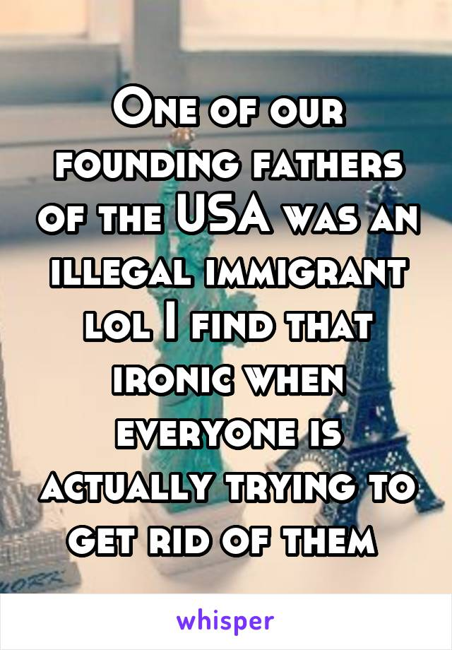 One of our founding fathers of the USA was an illegal immigrant lol I find that ironic when everyone is actually trying to get rid of them