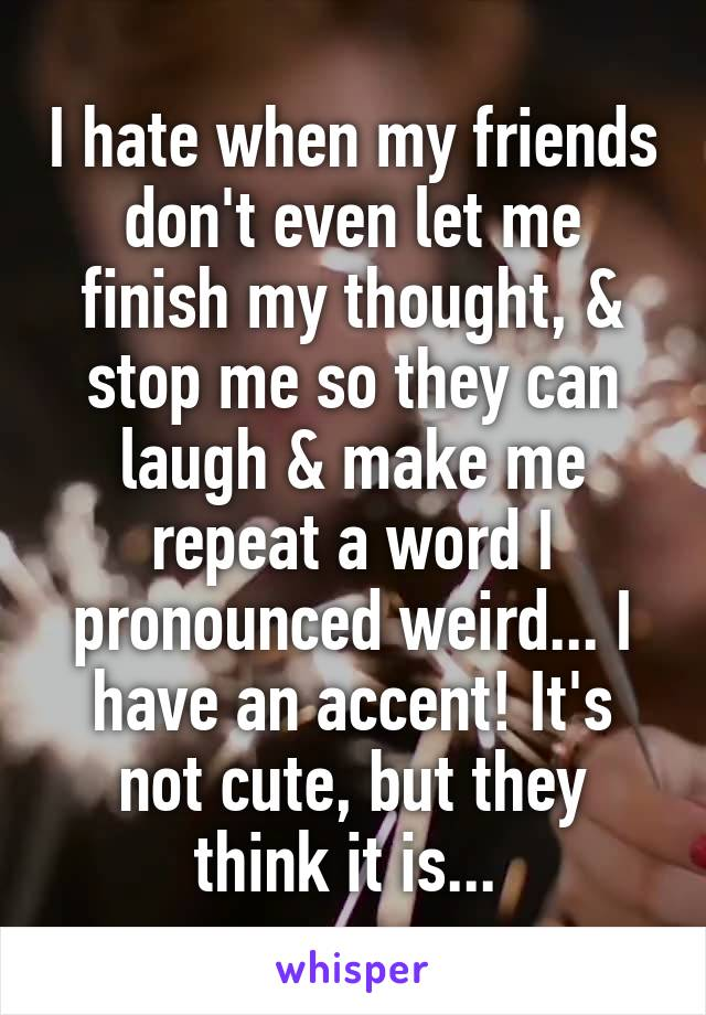 I hate when my friends don't even let me finish my thought, & stop me so they can laugh & make me repeat a word I pronounced weird... I have an accent! It's not cute, but they think it is...