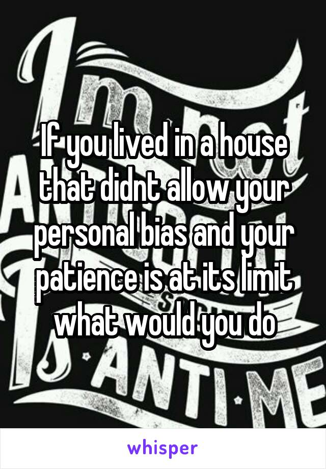 If you lived in a house that didnt allow your personal bias and your patience is at its limit what would you do