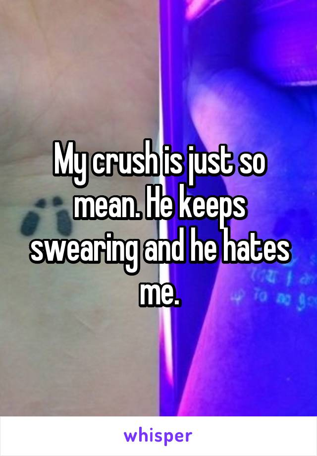 My crush is just so mean. He keeps swearing and he hates me.