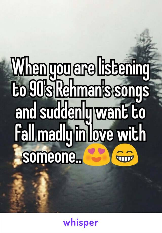 When you are listening to 90's Rehman's songs and suddenly want to fall madly in love with someone..😍😁