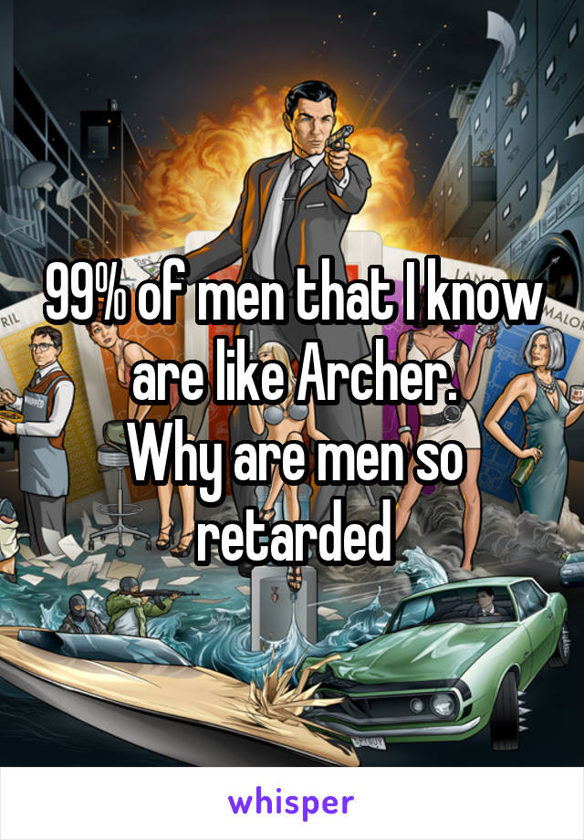 99% of men that I know are like Archer. Why are men so retarded