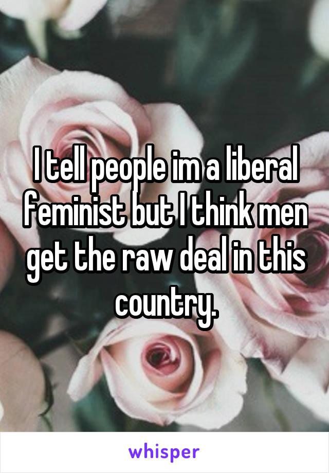 I tell people im a liberal feminist but I think men get the raw deal in this country.