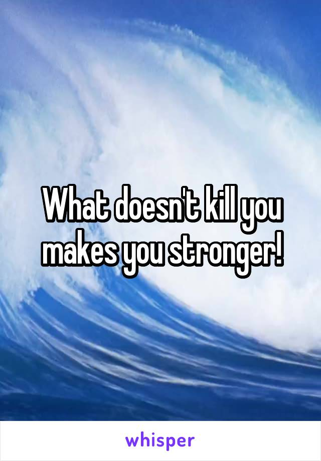 What doesn't kill you makes you stronger!