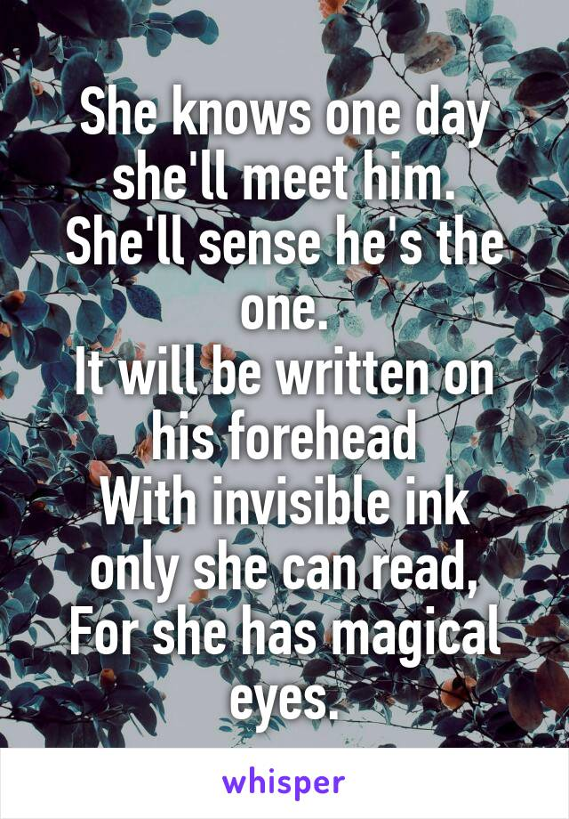 She knows one day she'll meet him. She'll sense he's the one. It will be written on his forehead With invisible ink only she can read, For she has magical eyes.