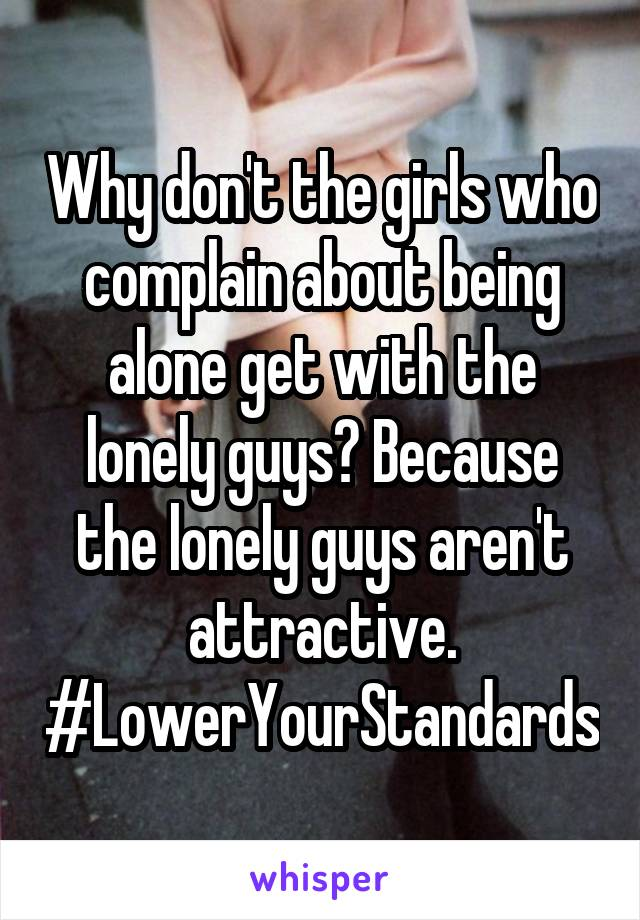 Why don't the girls who complain about being alone get with the lonely guys? Because the lonely guys aren't attractive. #LowerYourStandards